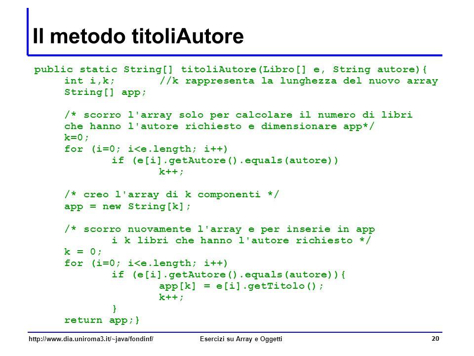 20 http://www.dia.uniroma3.it/~java/fondinf/Esercizi su Array e Oggetti Il metodo titoliAutore public static String[] titoliAutore(Libro[] e, String autore){ int i,k; //k rappresenta la lunghezza del nuovo array String[] app; /* scorro l array solo per calcolare il numero di libri che hanno l autore richiesto e dimensionare app*/ k=0; for (i=0; i<e.length; i++) if (e[i].getAutore().equals(autore)) k++; /* creo l array di k componenti */ app = new String[k]; /* scorro nuovamente l array e per inserie in app i k libri che hanno l autore richiesto */ k = 0; for (i=0; i<e.length; i++) if (e[i].getAutore().equals(autore)){ app[k] = e[i].getTitolo(); k++; } return app;}