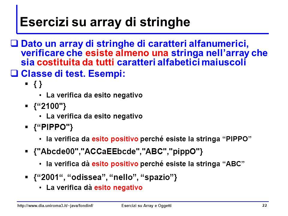 22 http://www.dia.uniroma3.it/~java/fondinf/Esercizi su Array e Oggetti Esercizi su array di stringhe  Dato un array di stringhe di caratteri alfanumerici, verificare che esiste almeno una stringa nell'array che sia costituita da tutti caratteri alfabetici maiuscoli  Classe di test.
