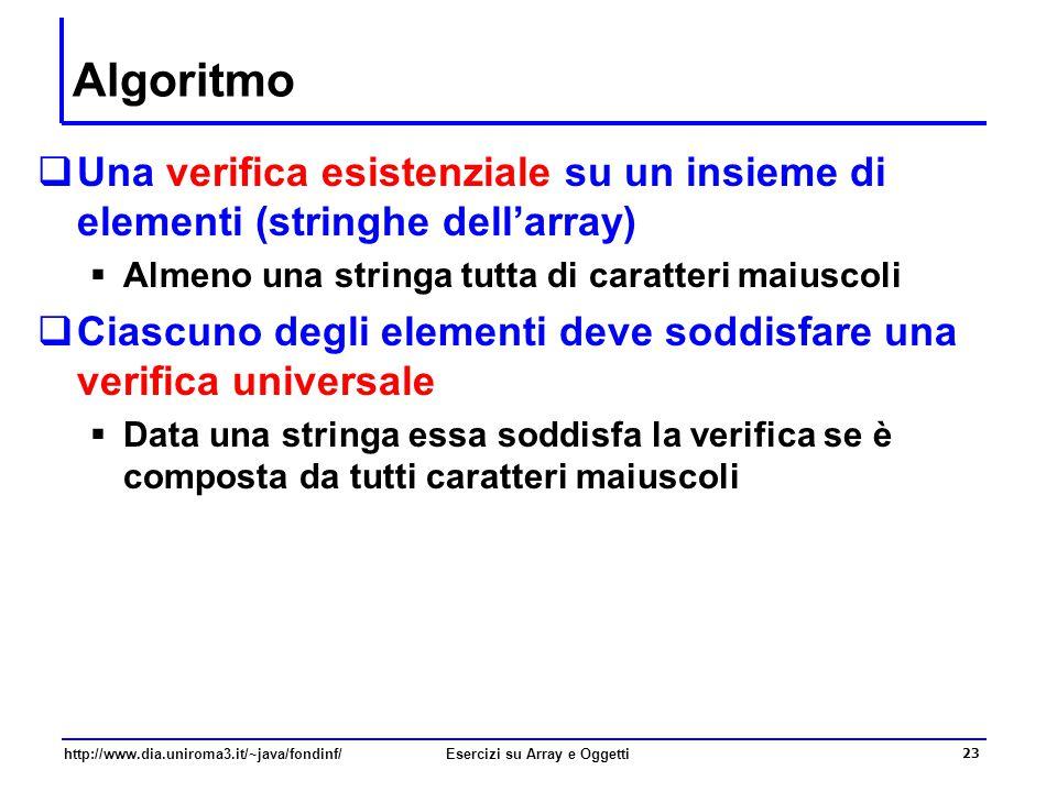 23 http://www.dia.uniroma3.it/~java/fondinf/Esercizi su Array e Oggetti Algoritmo  Una verifica esistenziale su un insieme di elementi (stringhe dell'array)  Almeno una stringa tutta di caratteri maiuscoli  Ciascuno degli elementi deve soddisfare una verifica universale  Data una stringa essa soddisfa la verifica se è composta da tutti caratteri maiuscoli
