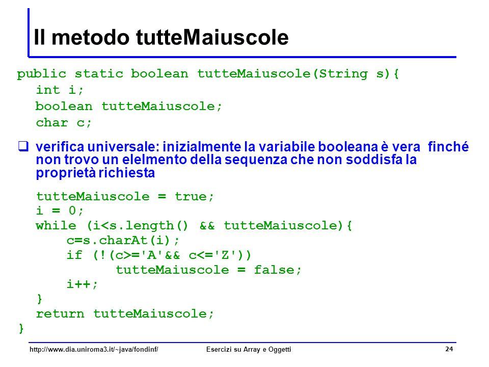 24 http://www.dia.uniroma3.it/~java/fondinf/Esercizi su Array e Oggetti Il metodo tutteMaiuscole public static boolean tutteMaiuscole(String s){ int i; boolean tutteMaiuscole; char c;  verifica universale: inizialmente la variabile booleana è vera finché non trovo un elelmento della sequenza che non soddisfa la proprietà richiesta tutteMaiuscole = true; i = 0; while (i<s.length() && tutteMaiuscole){ c=s.charAt(i); if (!(c>= A && c<= Z )) tutteMaiuscole = false; i++; } return tutteMaiuscole; }