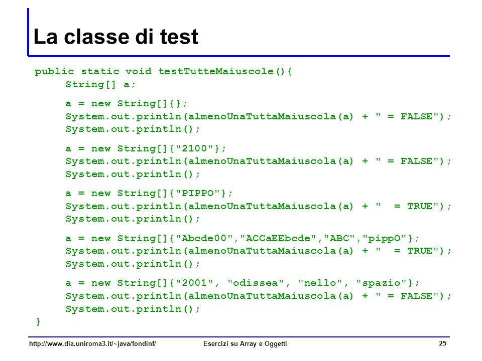 25 http://www.dia.uniroma3.it/~java/fondinf/Esercizi su Array e Oggetti La classe di test public static void testTutteMaiuscole(){ String[] a; a = new String[]{}; System.out.println(almenoUnaTuttaMaiuscola(a) + = FALSE ); System.out.println(); a = new String[]{ 2100 }; System.out.println(almenoUnaTuttaMaiuscola(a) + = FALSE ); System.out.println(); a = new String[]{ PIPPO }; System.out.println(almenoUnaTuttaMaiuscola(a) + = TRUE ); System.out.println(); a = new String[]{ Abcde00 , ACCaEEbcde , ABC , pippO }; System.out.println(almenoUnaTuttaMaiuscola(a) + = TRUE ); System.out.println(); a = new String[]{ 2001 , odissea , nello , spazio }; System.out.println(almenoUnaTuttaMaiuscola(a) + = FALSE ); System.out.println(); }