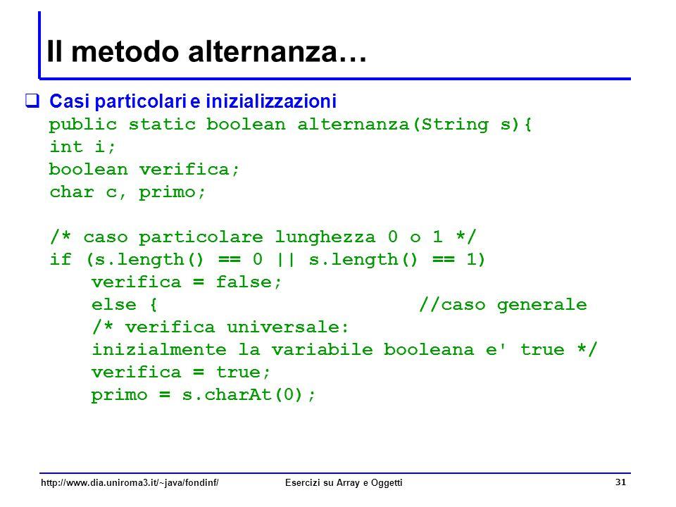 31 http://www.dia.uniroma3.it/~java/fondinf/Esercizi su Array e Oggetti Il metodo alternanza…  Casi particolari e inizializzazioni public static boolean alternanza(String s){ int i; boolean verifica; char c, primo; /* caso particolare lunghezza 0 o 1 */ if (s.length() == 0 || s.length() == 1) verifica = false; else { //caso generale /* verifica universale: inizialmente la variabile booleana e true */ verifica = true; primo = s.charAt(0);