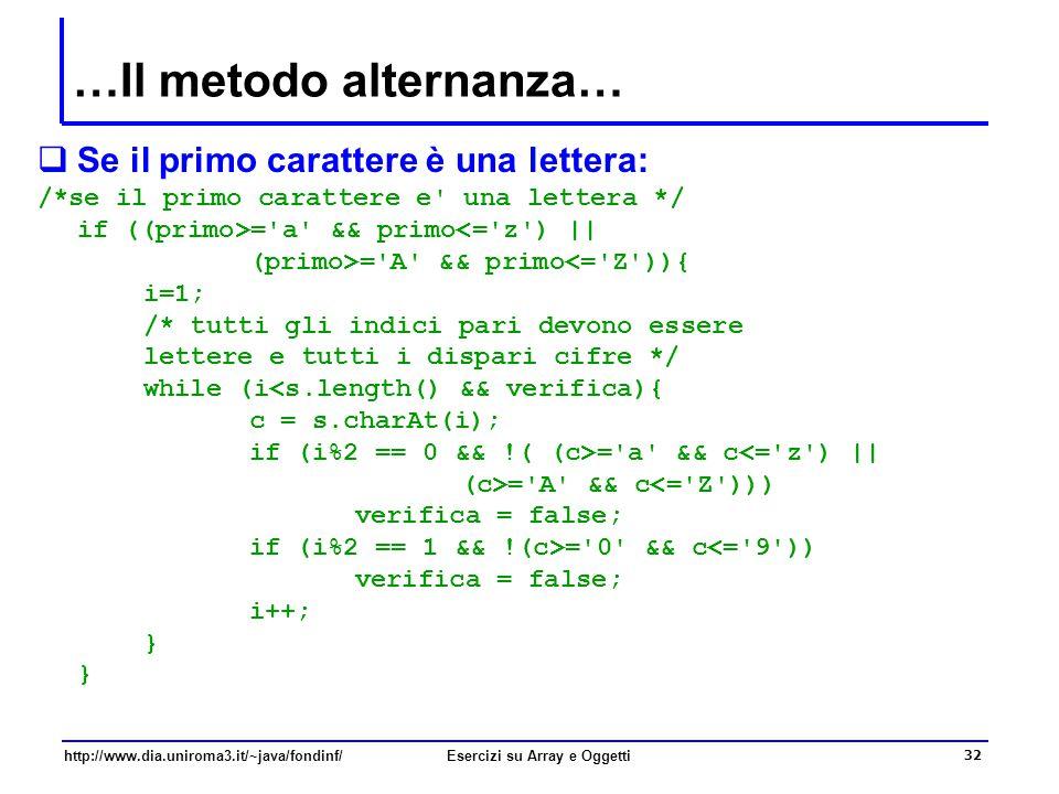 32 http://www.dia.uniroma3.it/~java/fondinf/Esercizi su Array e Oggetti …Il metodo alternanza…  Se il primo carattere è una lettera: /*se il primo carattere e una lettera */ if ((primo>= a && primo<= z ) || (primo>= A && primo<= Z )){ i=1; /* tutti gli indici pari devono essere lettere e tutti i dispari cifre */ while (i<s.length() && verifica){ c = s.charAt(i); if (i%2 == 0 && !( (c>= a && c<= z ) || (c>= A && c<= Z ))) verifica = false; if (i%2 == 1 && !(c>= 0 && c<= 9 )) verifica = false; i++; }