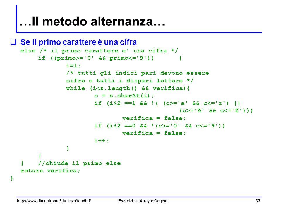 33 http://www.dia.uniroma3.it/~java/fondinf/Esercizi su Array e Oggetti …Il metodo alternanza…  Se il primo carattere è una cifra else /* il primo carattere e una cifra */ if ((primo>= 0 && primo<= 9 )){ i=1; /* tutti gli indici pari devono essere cifre e tutti i dispari lettere */ while (i<s.length() && verifica){ c = s.charAt(i); if (i%2 ==1 && !( (c>= a && c<= z ) || (c>= A && c<= Z ))) verifica = false; if (i%2 ==0 && !(c>= 0 && c<= 9 )) verifica = false; i++; } }//chiude il primo else return verifica; }