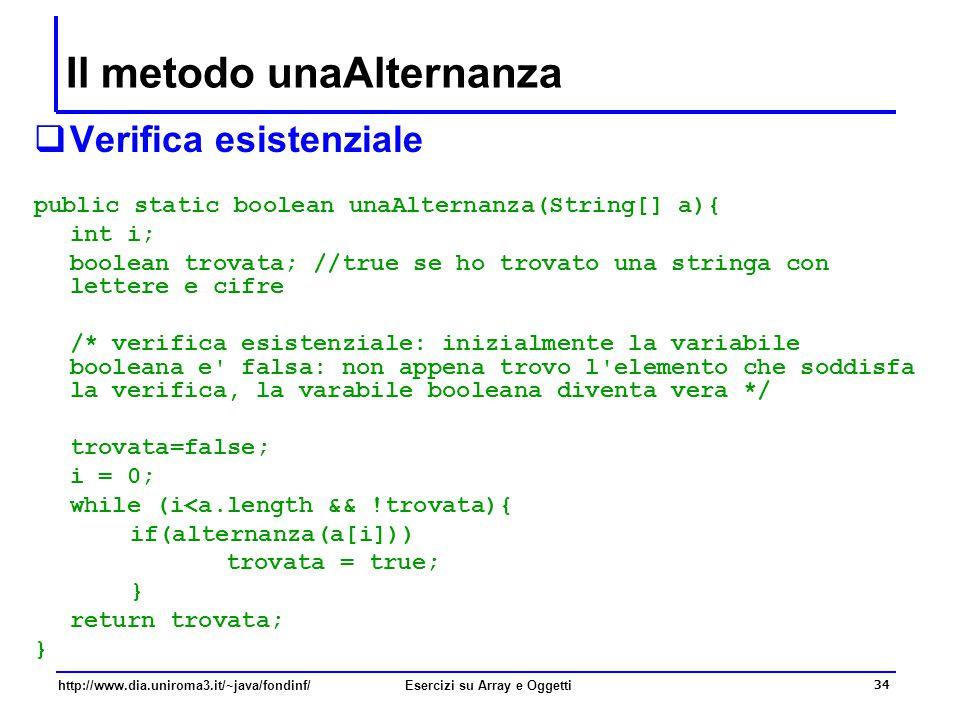 34 http://www.dia.uniroma3.it/~java/fondinf/Esercizi su Array e Oggetti Il metodo unaAlternanza  Verifica esistenziale public static boolean unaAlternanza(String[] a){ int i; boolean trovata; //true se ho trovato una stringa con lettere e cifre /* verifica esistenziale: inizialmente la variabile booleana e falsa: non appena trovo l elemento che soddisfa la verifica, la varabile booleana diventa vera */ trovata=false; i = 0; while (i<a.length && !trovata){ if(alternanza(a[i])) trovata = true; } return trovata; }