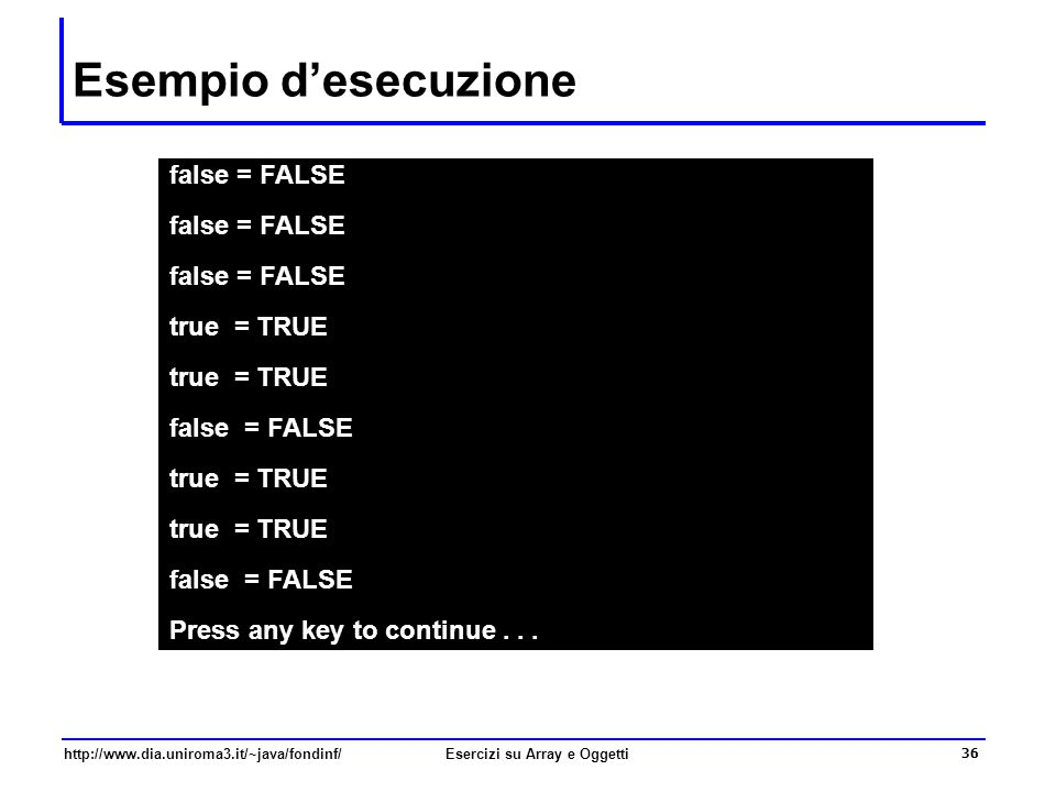 36 http://www.dia.uniroma3.it/~java/fondinf/Esercizi su Array e Oggetti Esempio d'esecuzione false = FALSE true = TRUE false = FALSE true = TRUE false