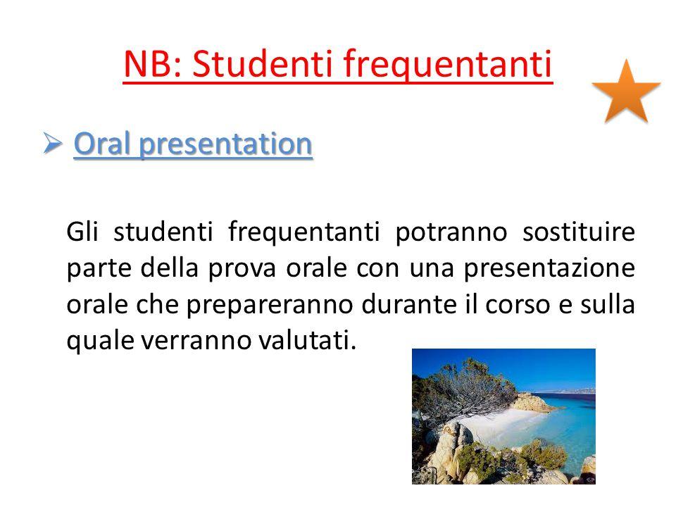 NB: Studenti frequentanti  Oral presentation Gli studenti frequentanti potranno sostituire parte della prova orale con una presentazione orale che prepareranno durante il corso e sulla quale verranno valutati.