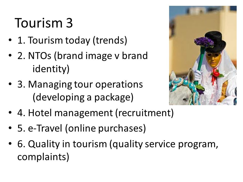 Tourism 3 1. Tourism today (trends) 2. NTOs (brand image v brand identity) 3. Managing tour operations (developing a package) 4. Hotel management (rec