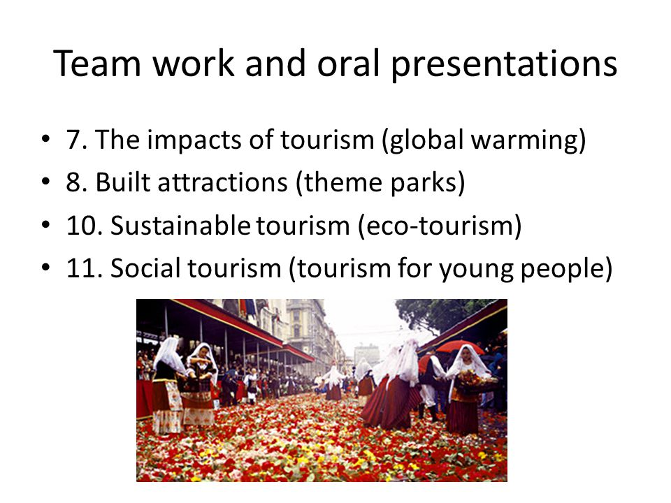 Team work and oral presentations 7. The impacts of tourism (global warming) 8. Built attractions (theme parks) 10. Sustainable tourism (eco-tourism) 1