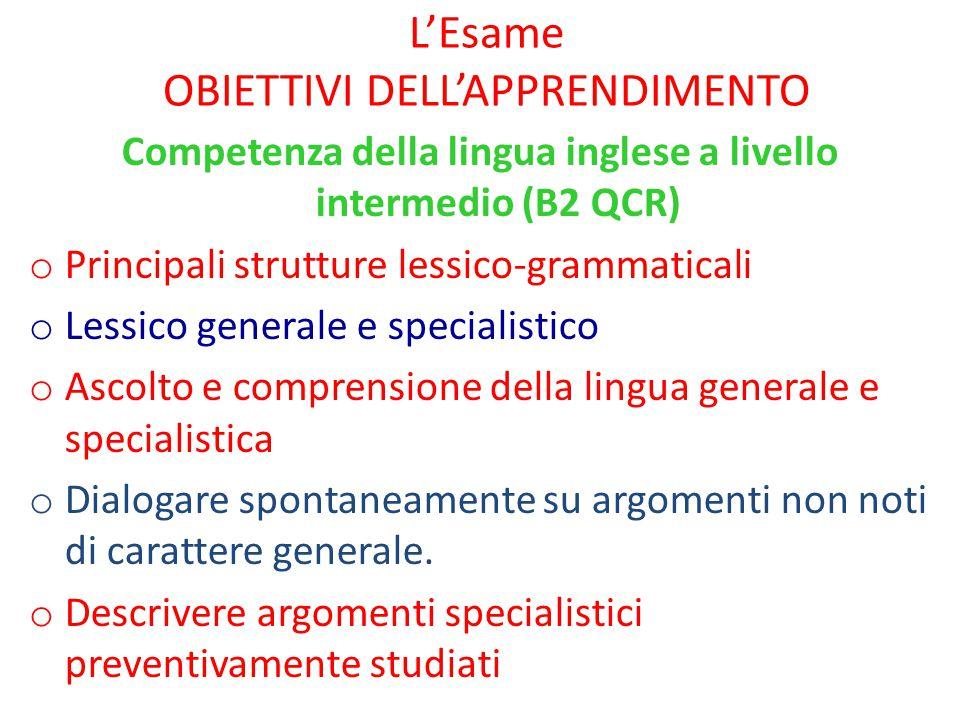 L'Esame OBIETTIVI DELL'APPRENDIMENTO Competenza della lingua inglese a livello intermedio (B2 QCR) o Principali strutture lessico-grammaticali o Lessi