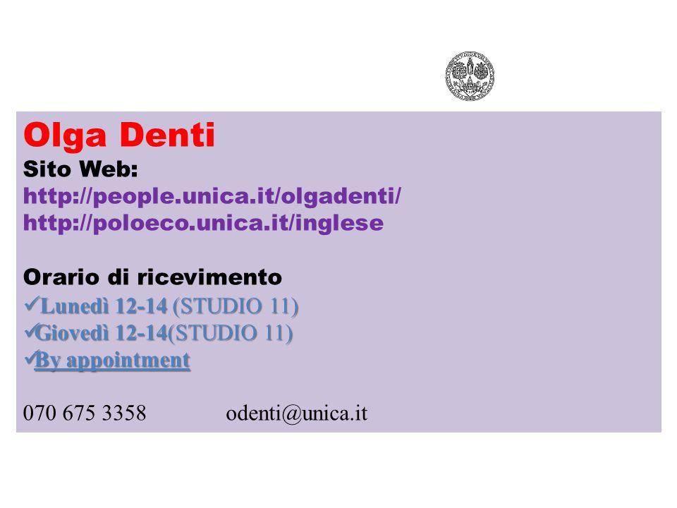 Olga Denti Sito Web: http://people.unica.it/olgadenti/ http://poloeco.unica.it/inglese Orario di ricevimento Lunedì 12-14 (STUDIO 11) Lunedì 12-14 (STUDIO 11) Giovedì 12-14(STUDIO 11) Giovedì 12-14(STUDIO 11) By appointment By appointment 070 675 3358odenti@unica.it