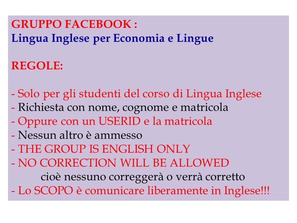 GRUPPO FACEBOOK : Lingua Inglese per Economia e Lingue REGOLE: - Solo per gli studenti del corso di Lingua Inglese - Richiesta con nome, cognome e matricola - Oppure con un USERID e la matricola - Nessun altro è ammesso - THE GROUP IS ENGLISH ONLY - NO CORRECTION WILL BE ALLOWED cioè nessuno correggerà o verrà corretto - Lo SCOPO è comunicare liberamente in Inglese!!!