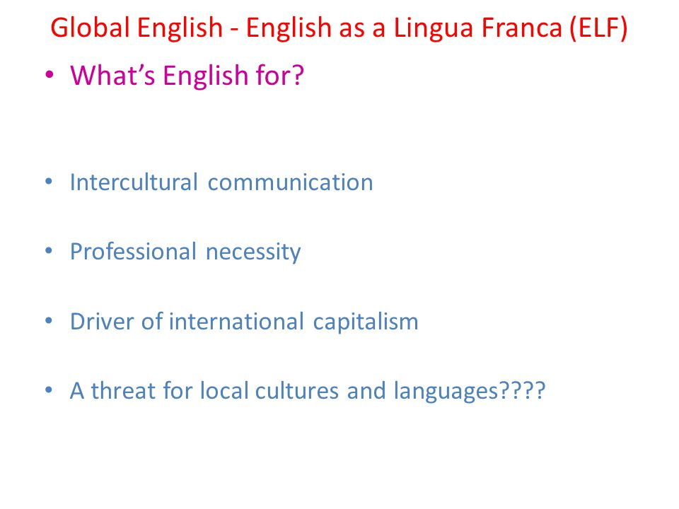 Global English - English as a Lingua Franca (ELF) What's English for? Intercultural communication Professional necessity Driver of international capit