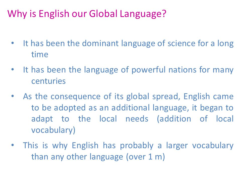 Why is English our Global Language? It has been the dominant language of science for a long time It has been the language of powerful nations for many