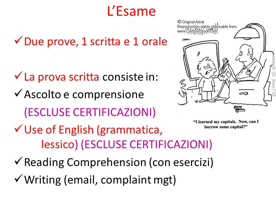 L'Esame Due prove, 1 scritta e 1 orale La prova scritta consiste in: Ascolto e comprensione (ESCLUSE CERTIFICAZIONI) Use of English (grammatica, lessico) (ESCLUSE CERTIFICAZIONI) Reading Comprehension (con esercizi) Writing (email, complaint mgt)