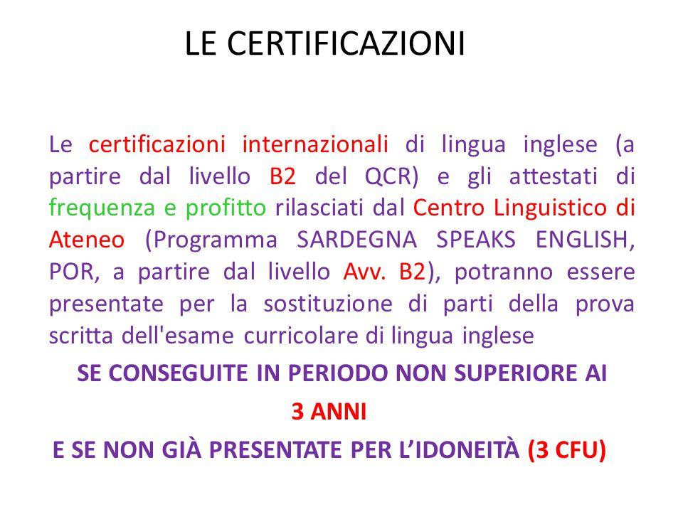 LE CERTIFICAZIONI Le certificazioni internazionali di lingua inglese (a partire dal livello B2 del QCR) e gli attestati di frequenza e profitto rilasciati dal Centro Linguistico di Ateneo (Programma SARDEGNA SPEAKS ENGLISH, POR, a partire dal livello Avv.