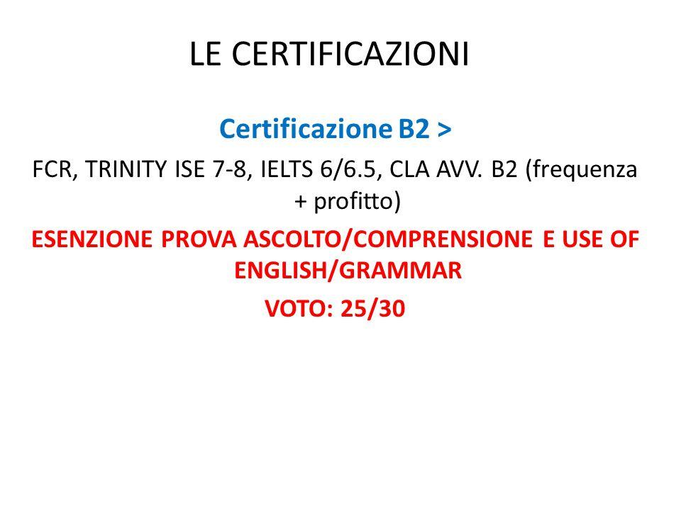 LE CERTIFICAZIONI Certificazione B2 > FCR, TRINITY ISE 7-8, IELTS 6/6.5, CLA AVV. B2 (frequenza + profitto) ESENZIONE PROVA ASCOLTO/COMPRENSIONE E USE