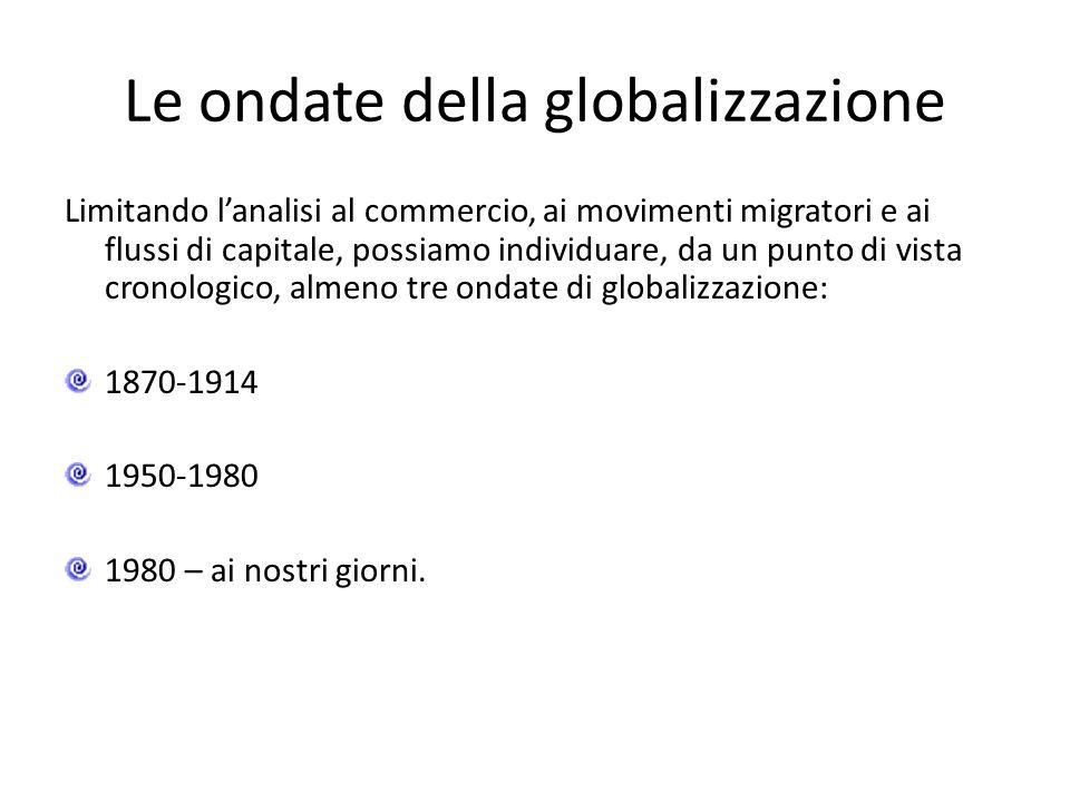 Le ondate della globalizzazione Limitando l'analisi al commercio, ai movimenti migratori e ai flussi di capitale, possiamo individuare, da un punto di