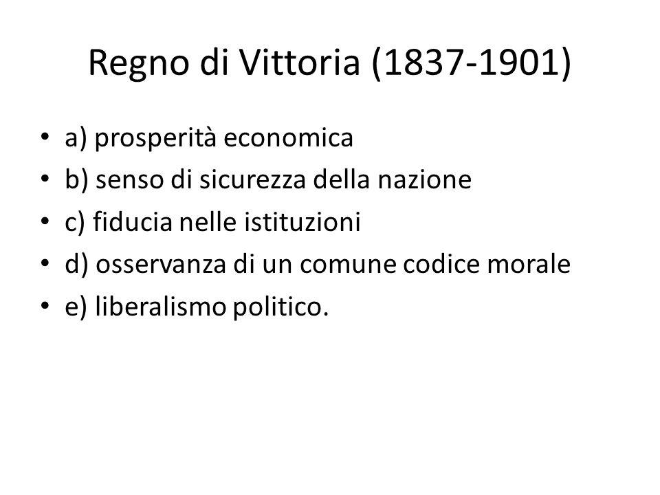 Regno di Vittoria (1837-1901) a) prosperità economica b) senso di sicurezza della nazione c) fiducia nelle istituzioni d) osservanza di un comune codice morale e) liberalismo politico.
