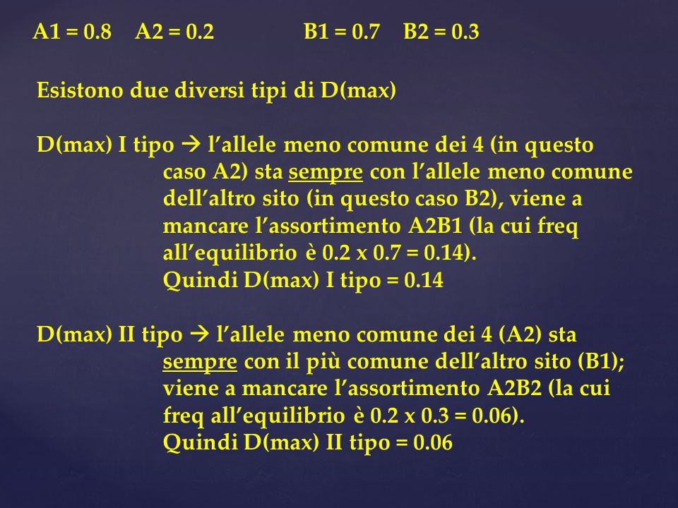 Esistono due diversi tipi di D(max) D(max) I tipo  l'allele meno comune dei 4 (in questo caso A2) sta sempre con l'allele meno comune dell'altro sito (in questo caso B2), viene a mancare l'assortimento A2B1 (la cui freq all'equilibrio è 0.2 x 0.7 = 0.14).