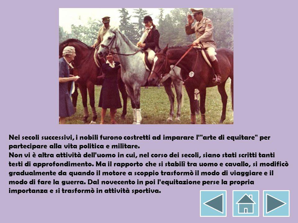 Nei secoli successivi, i nobili furono costretti ad imparare l arte di equitare per partecipare alla vita politica e militare.