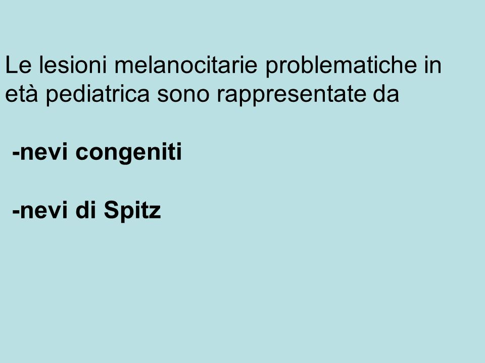 Le lesioni melanocitarie problematiche in età pediatrica sono rappresentate da -nevi congeniti -nevi di Spitz