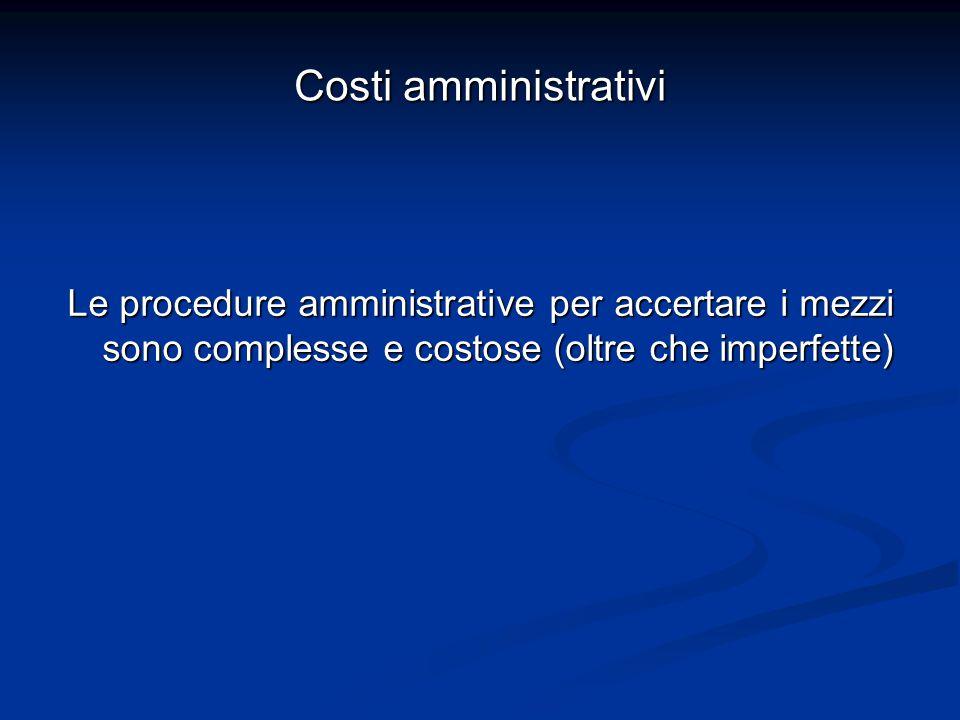 Costi amministrativi Le procedure amministrative per accertare i mezzi sono complesse e costose (oltre che imperfette)