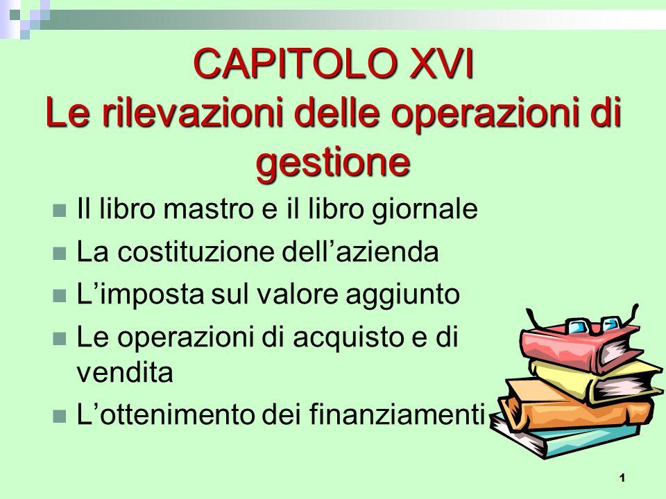 1 CAPITOLO XVI Le rilevazioni delle operazioni di gestione Il libro mastro e il libro giornale La costituzione dell'azienda L'imposta sul valore aggiu