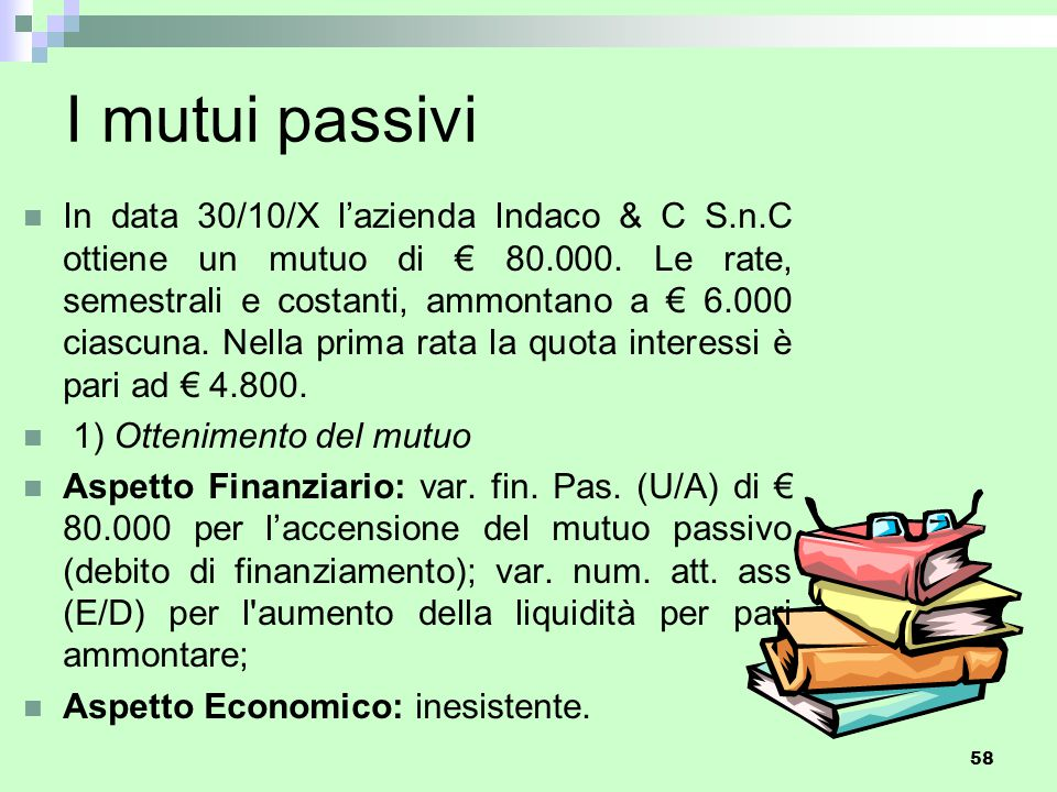 58 I mutui passivi In data 30/10/X l'azienda Indaco & C S.n.C ottiene un mutuo di € 80.000. Le rate, semestrali e costanti, ammontano a € 6.000 ciascu