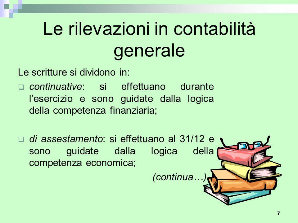 7 Le rilevazioni in contabilità generale Le scritture si dividono in:  continuative: si effettuano durante l'esercizio e sono guidate dalla logica de