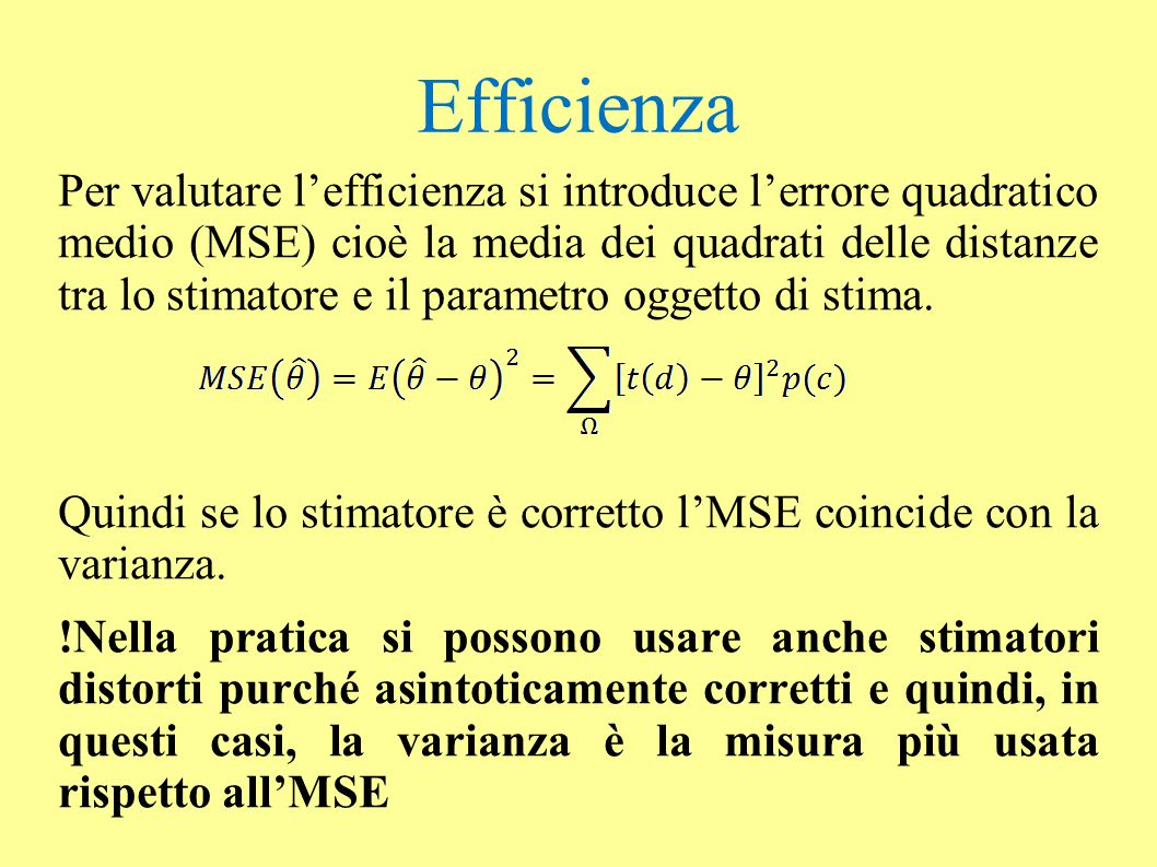 Efficienza Per valutare l'efficienza si introduce l'errore quadratico medio (MSE) cioè la media dei quadrati delle distanze tra lo stimatore e il para