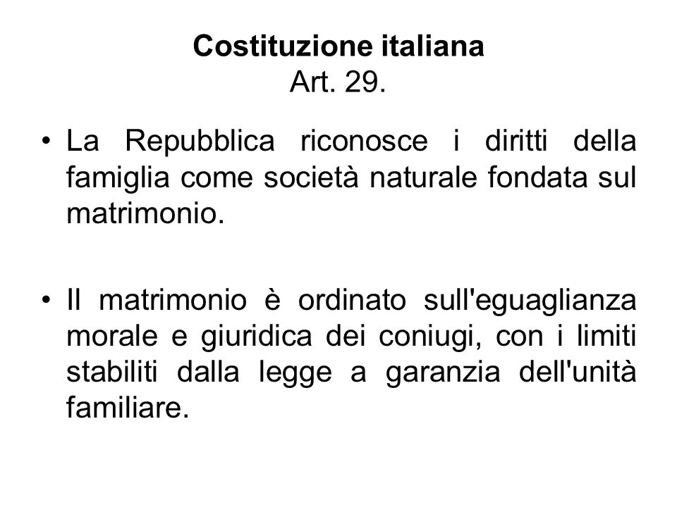 Costituzione italiana Art. 29. La Repubblica riconosce i diritti della famiglia come società naturale fondata sul matrimonio. Il matrimonio è ordinato
