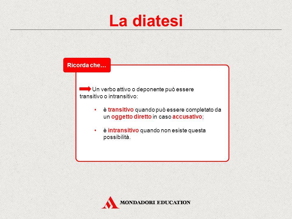 La diatesi La diatesi o forma esprime il rapporto che esiste tra il soggetto e l'azione o la condizione espressa dal verbo. Essa può essere: attiva: i