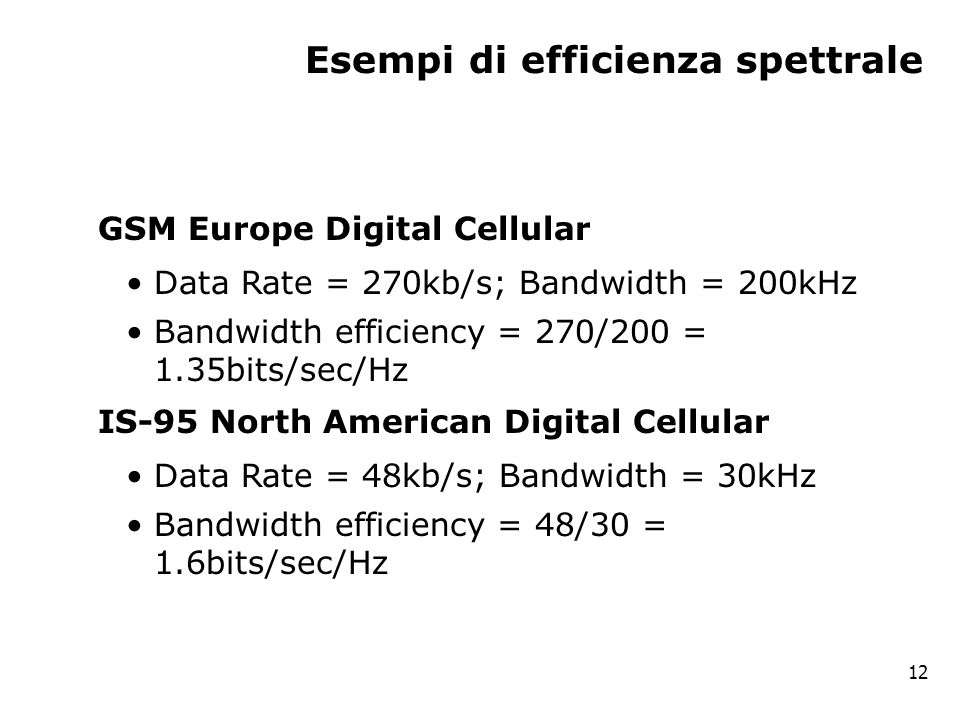 Esempi di efficienza spettrale GSM Europe Digital Cellular Data Rate = 270kb/s; Bandwidth = 200kHz Bandwidth efficiency = 270/200 = 1.35bits/sec/Hz IS-95 North American Digital Cellular Data Rate = 48kb/s; Bandwidth = 30kHz Bandwidth efficiency = 48/30 = 1.6bits/sec/Hz 12