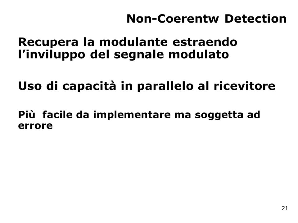 Non-Coerentw Detection Recupera la modulante estraendo l'inviluppo del segnale modulato Uso di capacità in parallelo al ricevitore Più facile da implementare ma soggetta ad errore 21