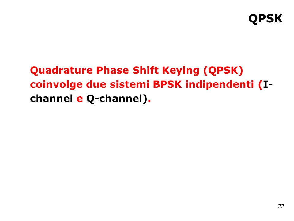 QPSK Quadrature Phase Shift Keying (QPSK) coinvolge due sistemi BPSK indipendenti (I- channel e Q-channel).