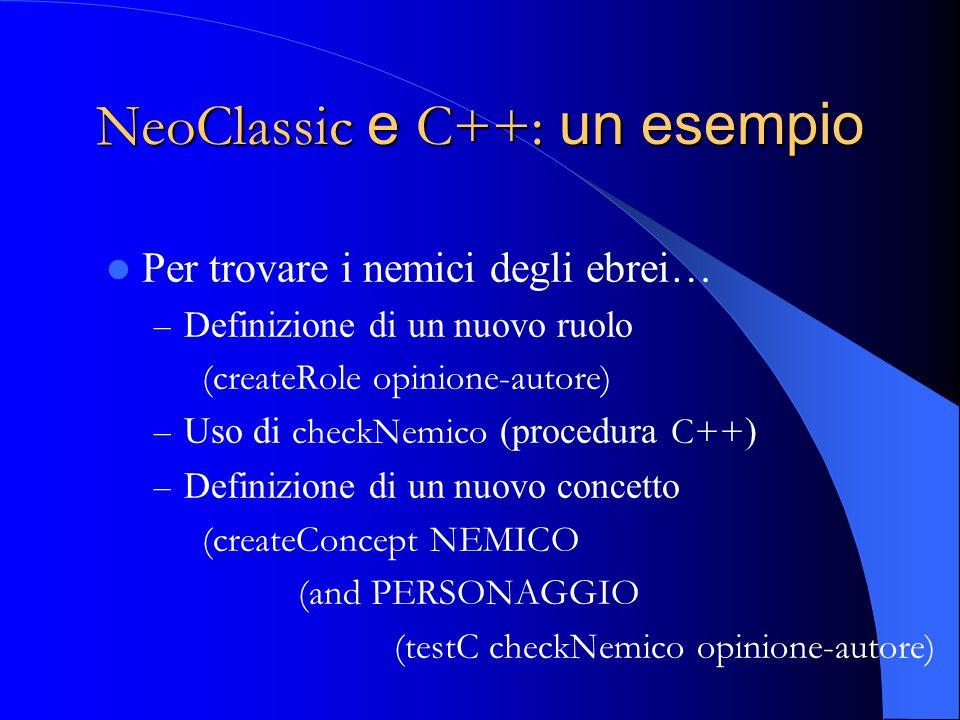 NeoClassic e C++: un esempio Per trovare i nemici degli ebrei… – Definizione di un nuovo ruolo (createRole opinione-autore) – Uso di checkNemico (procedura C++ ) – Definizione di un nuovo concetto (createConcept NEMICO (and PERSONAGGIO (testC checkNemico opinione-autore)