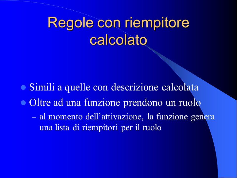 Regole con riempitore calcolato Simili a quelle con descrizione calcolata Oltre ad una funzione prendono un ruolo – al momento dell'attivazione, la funzione genera una lista di riempitori per il ruolo