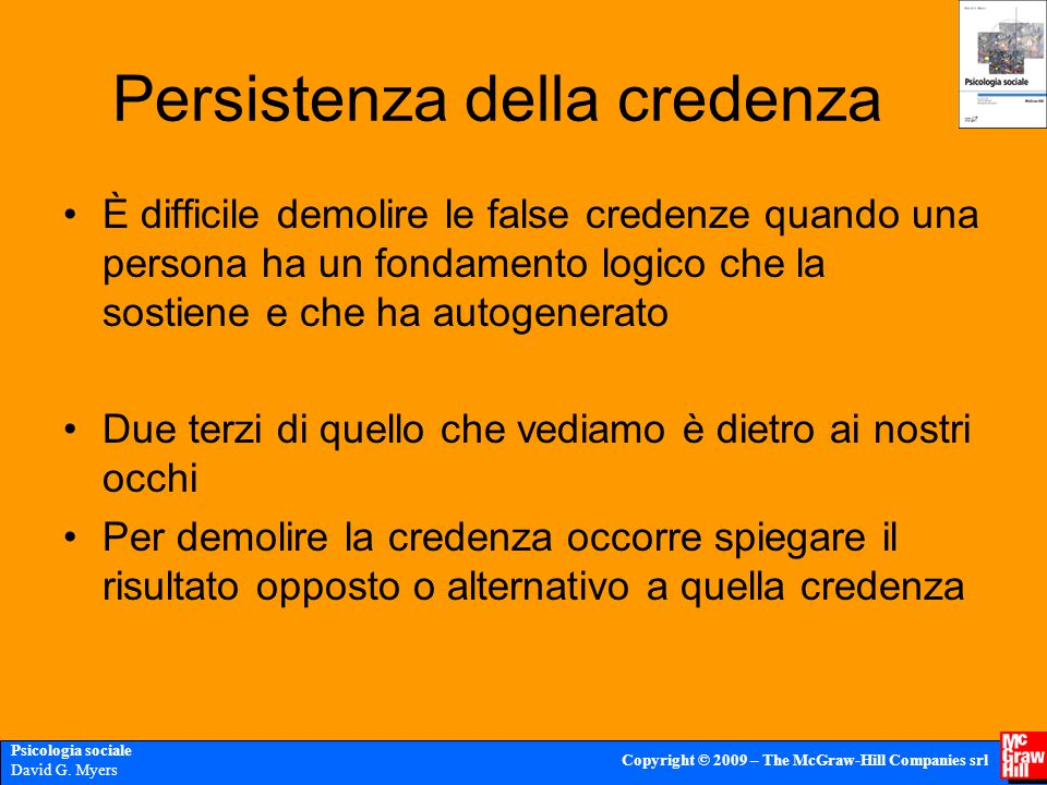 Psicologia sociale David G. Myers Copyright © 2009 – The McGraw-Hill Companies srl Persistenza della credenza È difficile demolire le false credenze q