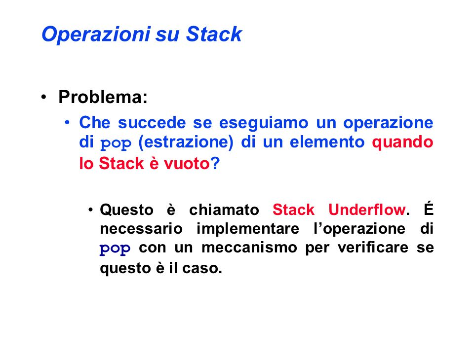 Operazioni su Stack Problema: Che succede se eseguiamo un operazione di pop (estrazione) di un elemento quando lo Stack è vuoto? Questo è chiamato Sta