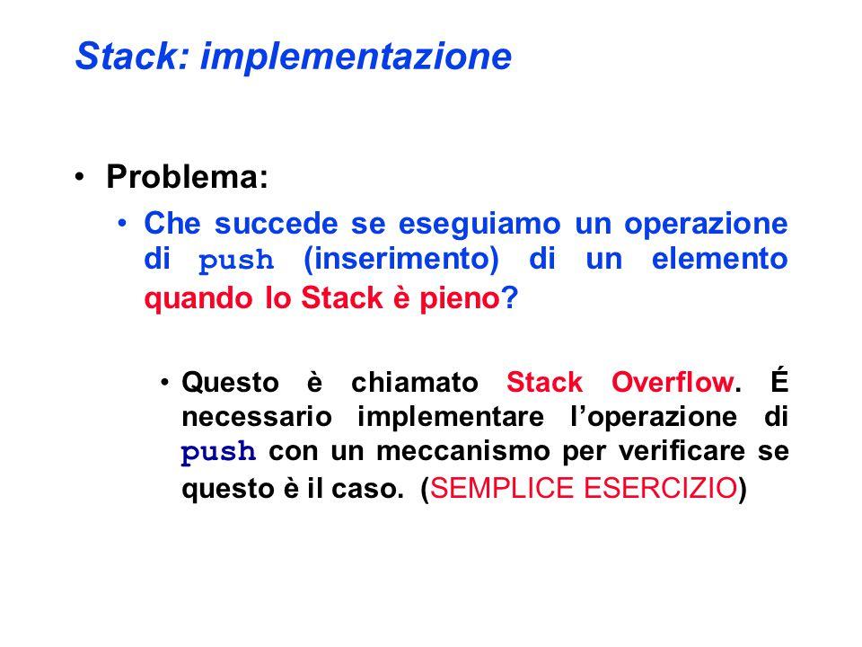 Stack: implementazione Problema: Che succede se eseguiamo un operazione di push (inserimento) di un elemento quando lo Stack è pieno.