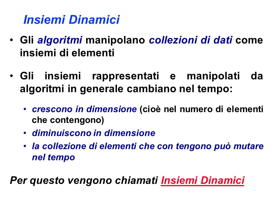 Insiemi Dinamici Gli algoritmi manipolano collezioni di dati come insiemi di elementi Gli insiemi rappresentati e manipolati da algoritmi in generale cambiano nel tempo: crescono in dimensione (cioè nel numero di elementi che contengono) diminuiscono in dimensione la collezione di elementi che con tengono può mutare nel tempo Per questo vengono chiamati Insiemi Dinamici