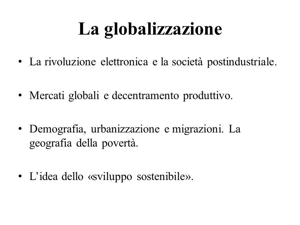 La globalizzazione La rivoluzione elettronica e la società postindustriale. Mercati globali e decentramento produttivo. Demografia, urbanizzazione e m