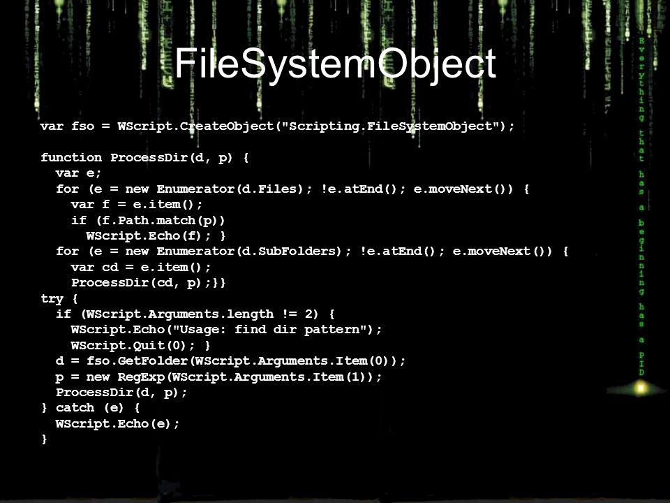 FileSystemObject var fso = WScript.CreateObject( Scripting.FileSystemObject ); function ProcessDir(d, p) { var e; for (e = new Enumerator(d.Files); !e.atEnd(); e.moveNext()) { var f = e.item(); if (f.Path.match(p)) WScript.Echo(f); } for (e = new Enumerator(d.SubFolders); !e.atEnd(); e.moveNext()) { var cd = e.item(); ProcessDir(cd, p);}} try { if (WScript.Arguments.length != 2) { WScript.Echo( Usage: find dir pattern ); WScript.Quit(0); } d = fso.GetFolder(WScript.Arguments.Item(0)); p = new RegExp(WScript.Arguments.Item(1)); ProcessDir(d, p); } catch (e) { WScript.Echo(e); }