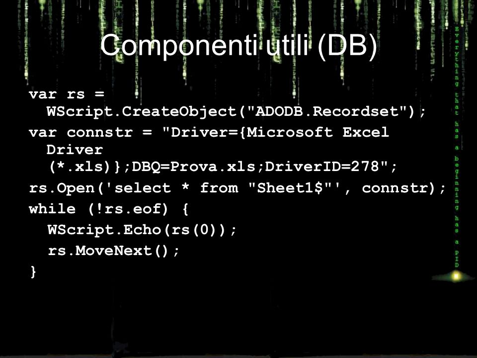 Componenti utili (DB) var rs = WScript.CreateObject( ADODB.Recordset ); var connstr = Driver={Microsoft Excel Driver (*.xls)};DBQ=Prova.xls;DriverID=278 ; rs.Open( select * from Sheet1$ , connstr); while (!rs.eof) { WScript.Echo(rs(0)); rs.MoveNext(); }