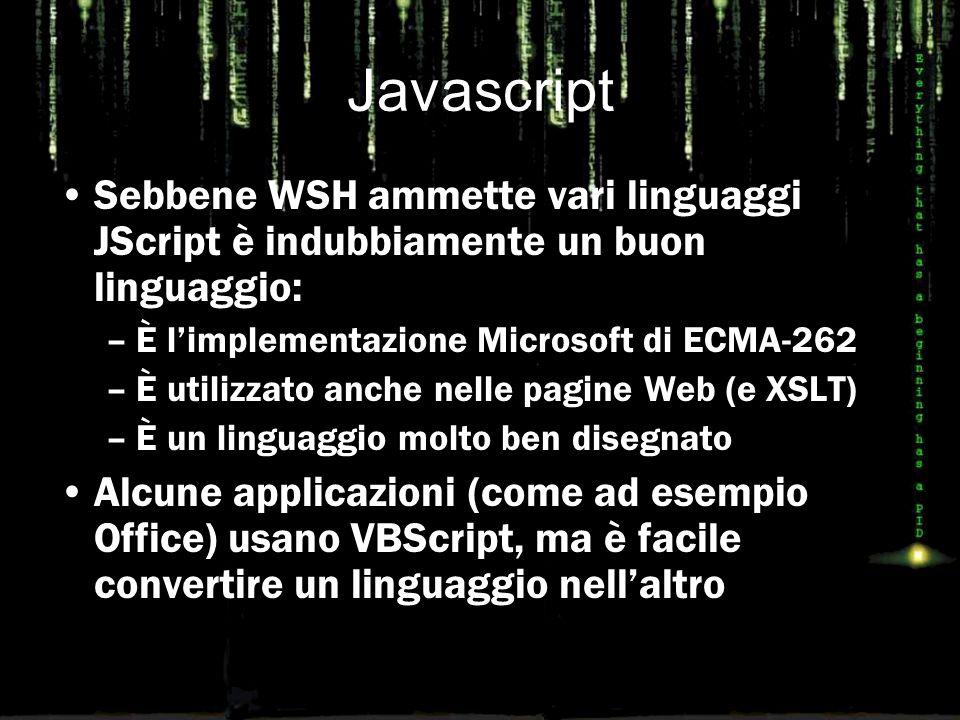 Javascript Sebbene WSH ammette vari linguaggi JScript è indubbiamente un buon linguaggio: –È l'implementazione Microsoft di ECMA-262 –È utilizzato anche nelle pagine Web (e XSLT) –È un linguaggio molto ben disegnato Alcune applicazioni (come ad esempio Office) usano VBScript, ma è facile convertire un linguaggio nell'altro