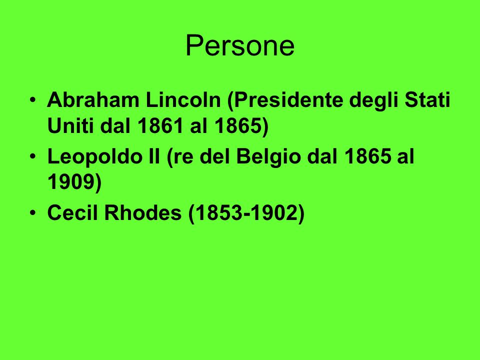 Persone Abraham Lincoln (Presidente degli Stati Uniti dal 1861 al 1865) Leopoldo II (re del Belgio dal 1865 al 1909) Cecil Rhodes (1853-1902)