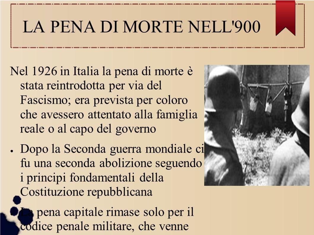 LA PENA DI MORTE NELL'900 Nel 1926 in Italia la pena di morte è stata reintrodotta per via del Fascismo; era prevista per coloro che avessero attentat