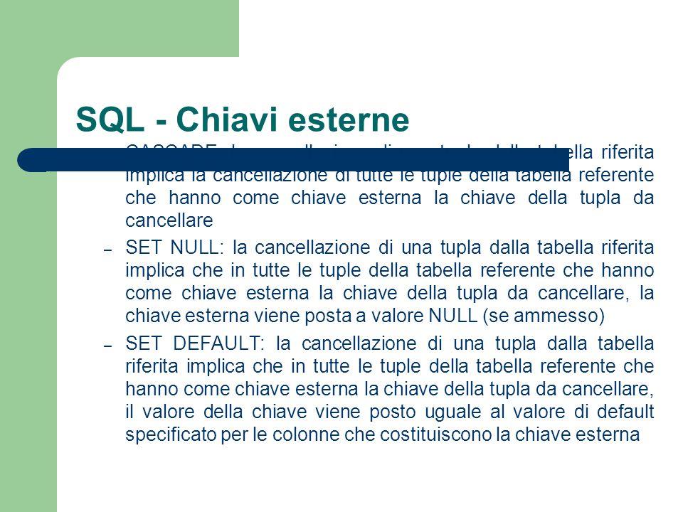 SQL - Chiavi esterne – CASCADE: la cancellazione di una tupla dalla tabella riferita implica la cancellazione di tutte le tuple della tabella referent