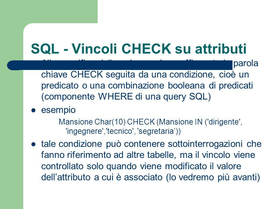 SQL - Vincoli CHECK su attributi Alla specifica della colonna viene affiancata la parola chiave CHECK seguita da una condizione, cioè un predicato o u